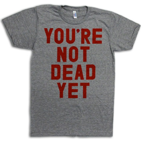 You're Not Dead Yet T-Shirt