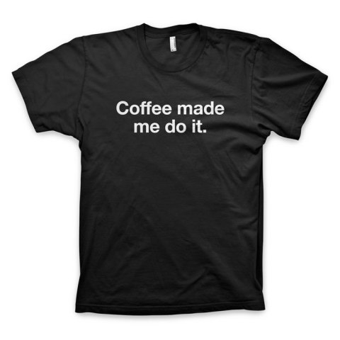 coffee made me do it t-shirt
